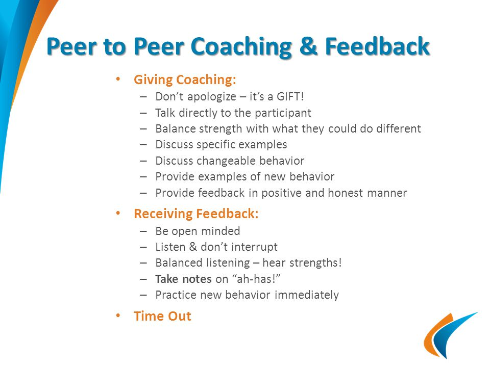 Peer to Peer Coaching & Feedback Giving Coaching: – Don't apologize – it's a GIFT! – Talk directly to the participant – Balance strength with what the