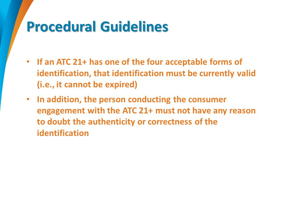 Procedural Guidelines If an ATC 21+ has one of the four acceptable forms of identification, that identification must be currently valid (i.e., it cannot be expired) In addition, the person conducting the consumer engagement with the ATC 21+ must not have any reason to doubt the authenticity or correctness of the identification