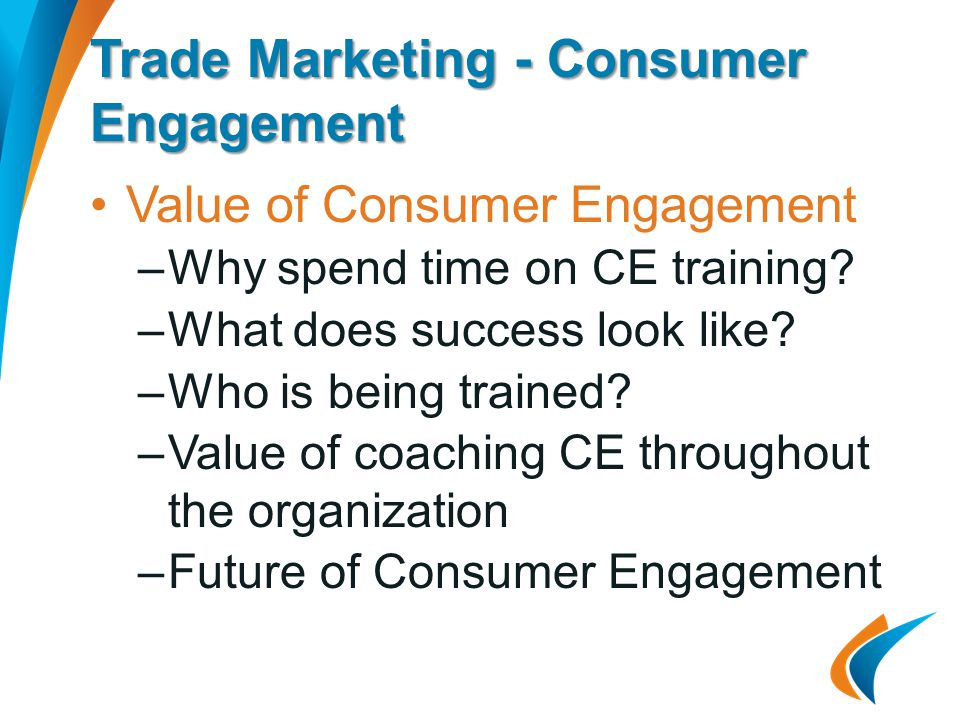 Trade Marketing - Consumer Engagement Value of Consumer Engagement –Why spend time on CE training.