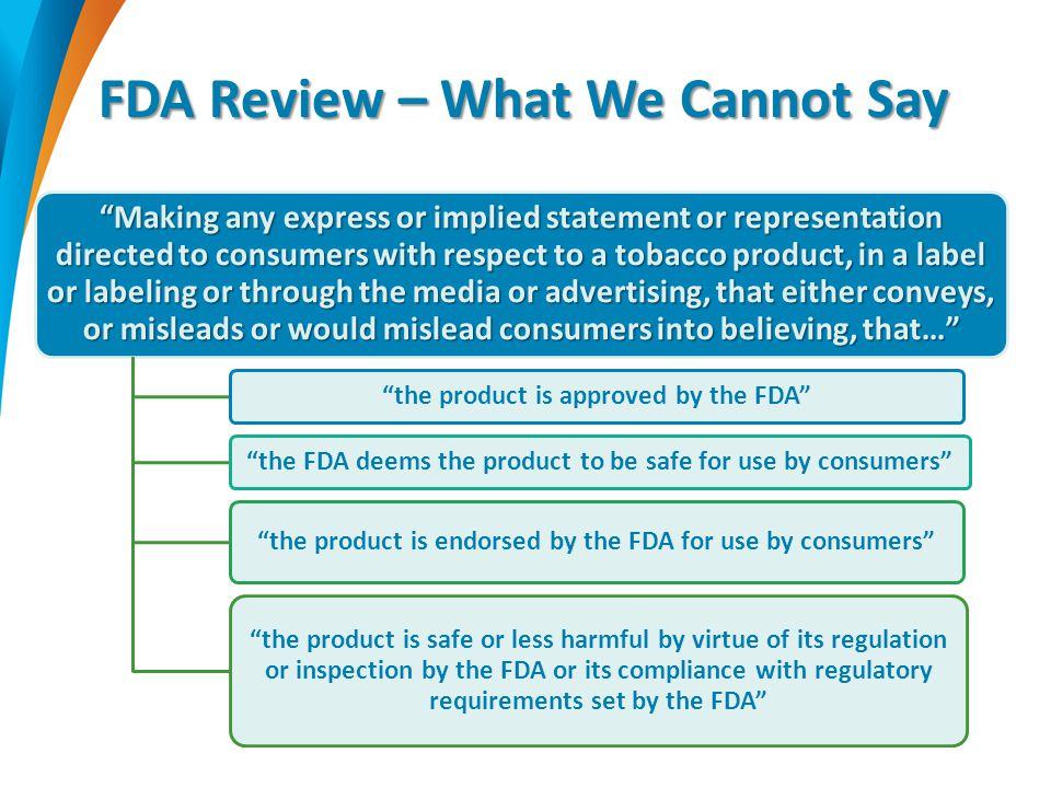 FDA Review – What We Cannot Say Making any express or implied statement or representation directed to consumers with respect to a tobacco product, in a label or labeling or through the media or advertising, that either conveys, or misleads or would mislead consumers into believing, that… the product is approved by the FDA the FDA deems the product to be safe for use by consumers the product is endorsed by the FDA for use by consumers the product is safe or less harmful by virtue of its regulation or inspection by the FDA or its compliance with regulatory requirements set by the FDA