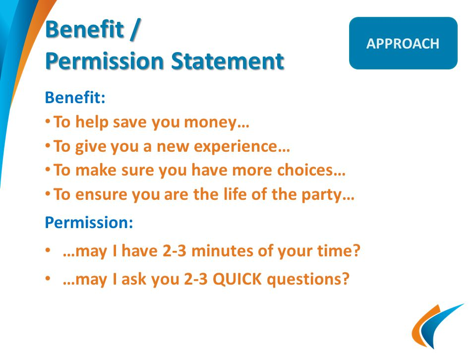Benefit / Permission Statement Benefit: To help save you money… To give you a new experience… To make sure you have more choices… To ensure you are the life of the party… Permission: …may I have 2-3 minutes of your time.