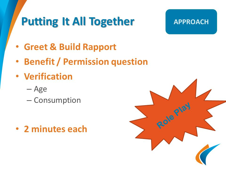 Putting It All Together Greet & Build Rapport Benefit / Permission question Verification – Age – Consumption 2 minutes each Role Play APPROACH