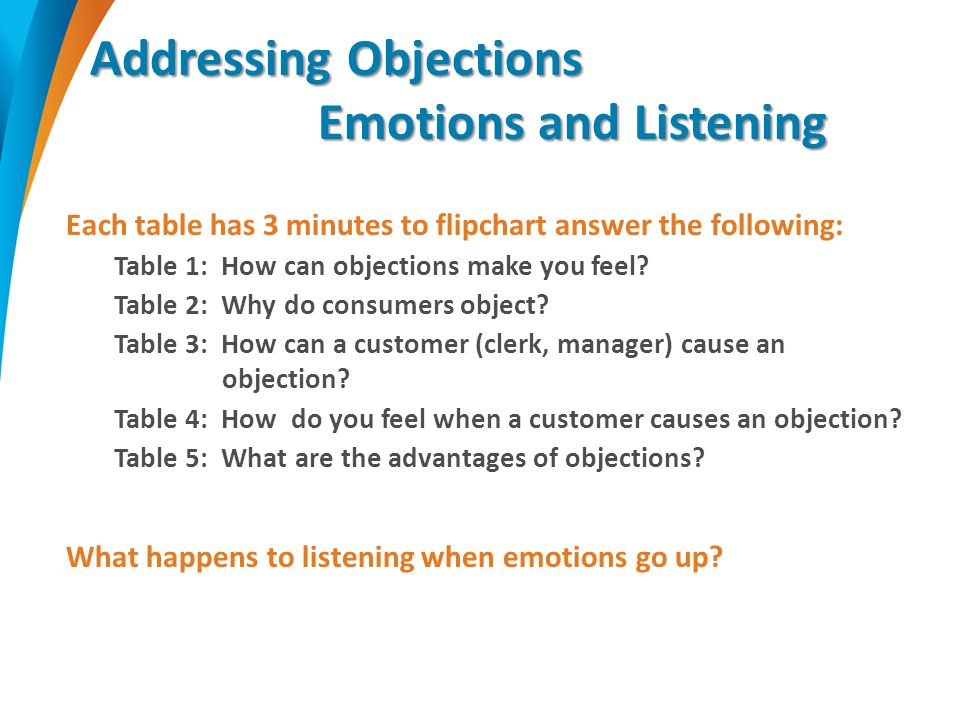 Addressing Objections Emotions and Listening Each table has 3 minutes to flipchart answer the following: Table 1: How can objections make you feel.