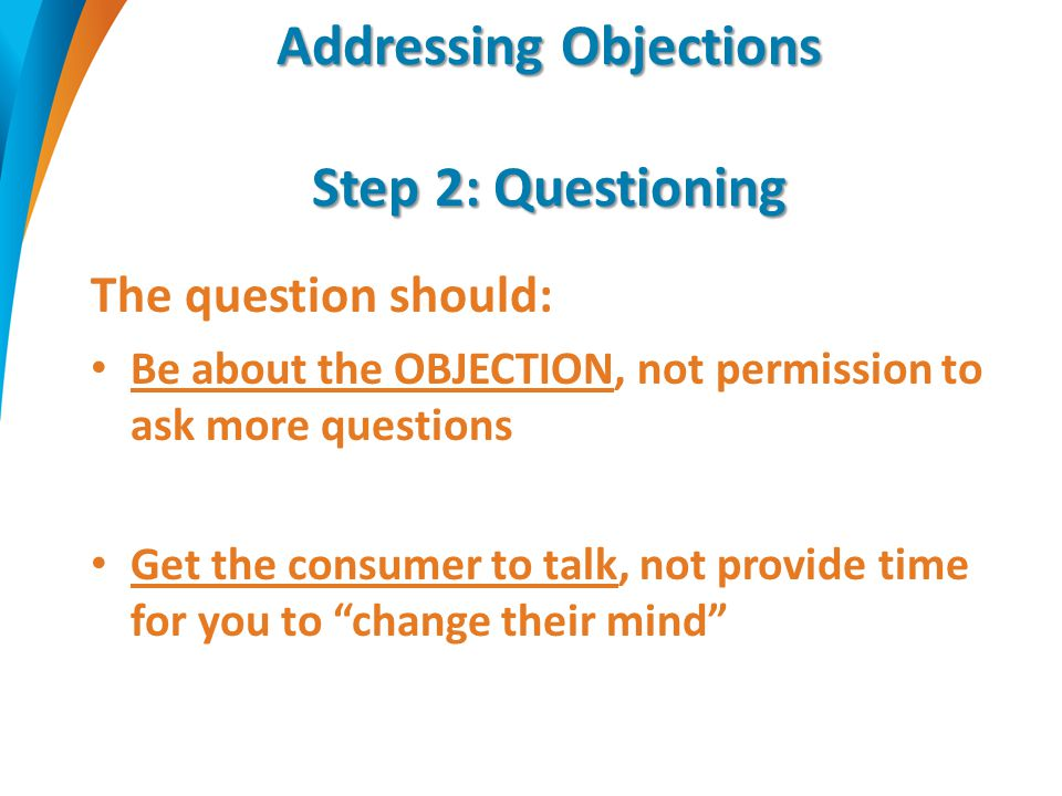 Addressing Objections Step 2: Questioning The question should: Be about the OBJECTION, not permission to ask more questions Get the consumer to talk,