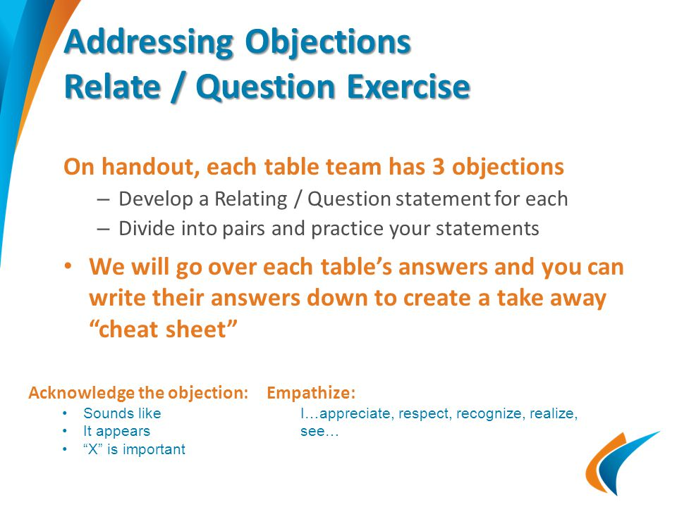 Addressing Objections Relate / Question Exercise On handout, each table team has 3 objections – Develop a Relating / Question statement for each – Div