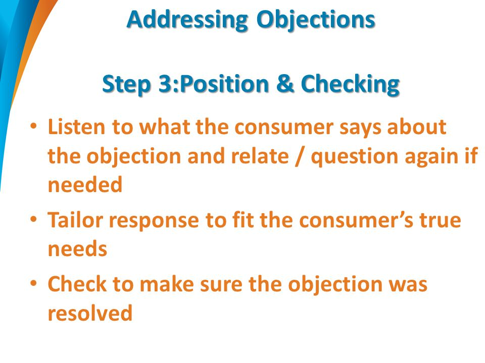 Addressing Objections Step 3:Position & Checking Listen to what the consumer says about the objection and relate / question again if needed Tailor response to fit the consumer's true needs Check to make sure the objection was resolved