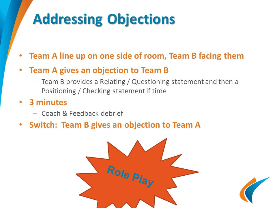Addressing Objections Team A line up on one side of room, Team B facing them Team A gives an objection to Team B – Team B provides a Relating / Questioning statement and then a Positioning / Checking statement if time 3 minutes – Coach & Feedback debrief Switch: Team B gives an objection to Team A Role Play
