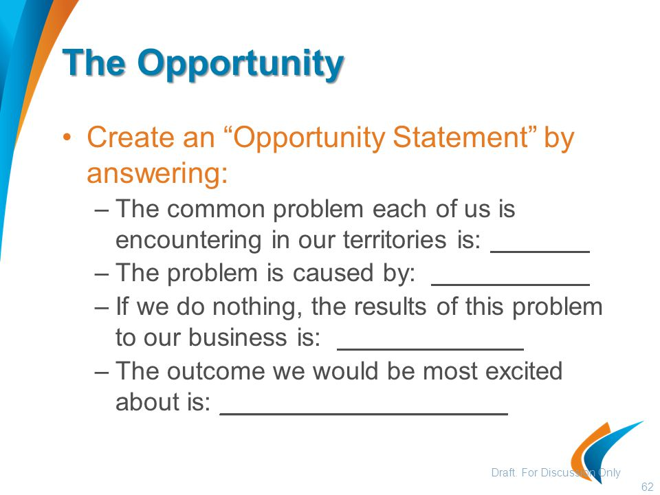 The Opportunity Create an Opportunity Statement by answering: –The common problem each of us is encountering in our territories is: –The problem is caused by: –If we do nothing, the results of this problem to our business is: –The outcome we would be most excited about is: ____________________ 62 Draft.