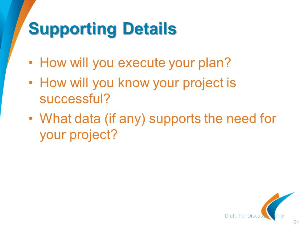 Supporting Details How will you execute your plan? How will you know your project is successful? What data (if any) supports the need for your project