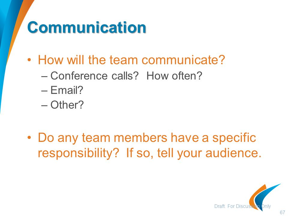 Communication How will the team communicate? –Conference calls? How often? –Email? –Other? Do any team members have a specific responsibility? If so,