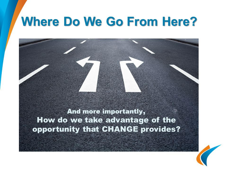 Where Do We Go From Here? And more importantly, How do we take advantage of the opportunity that CHANGE provides?