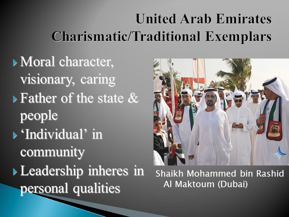  Moral character, visionary, caring  Father of the state & people  'Individual' in community  Leadership inheres in personal qualities Shaikh Mohammed bin Rashid Al Maktoum (Dubai)