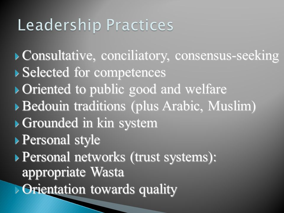  Consultative, conciliatory, consensus-seeking  Selected for competences  Oriented to public good and welfare  Bedouin traditions (plus Arabic, Muslim)  Grounded in kin system  Personal style  Personal networks (trust systems): appropriate Wasta  Orientation towards quality