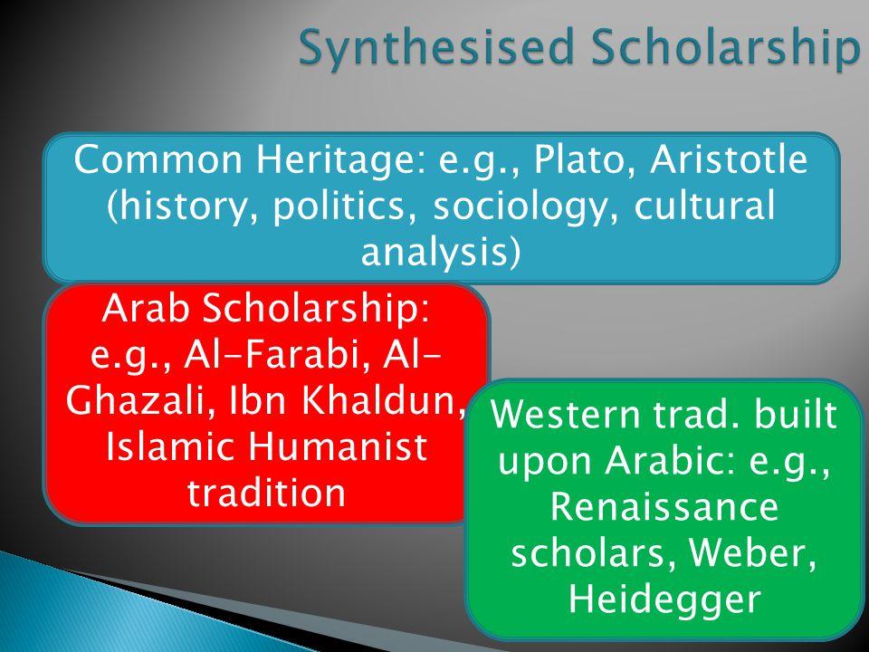 Common Heritage: e.g., Plato, Aristotle (history, politics, sociology, cultural analysis) Arab Scholarship: e.g., Al-Farabi, Al- Ghazali, Ibn Khaldun, Islamic Humanist tradition Western trad.