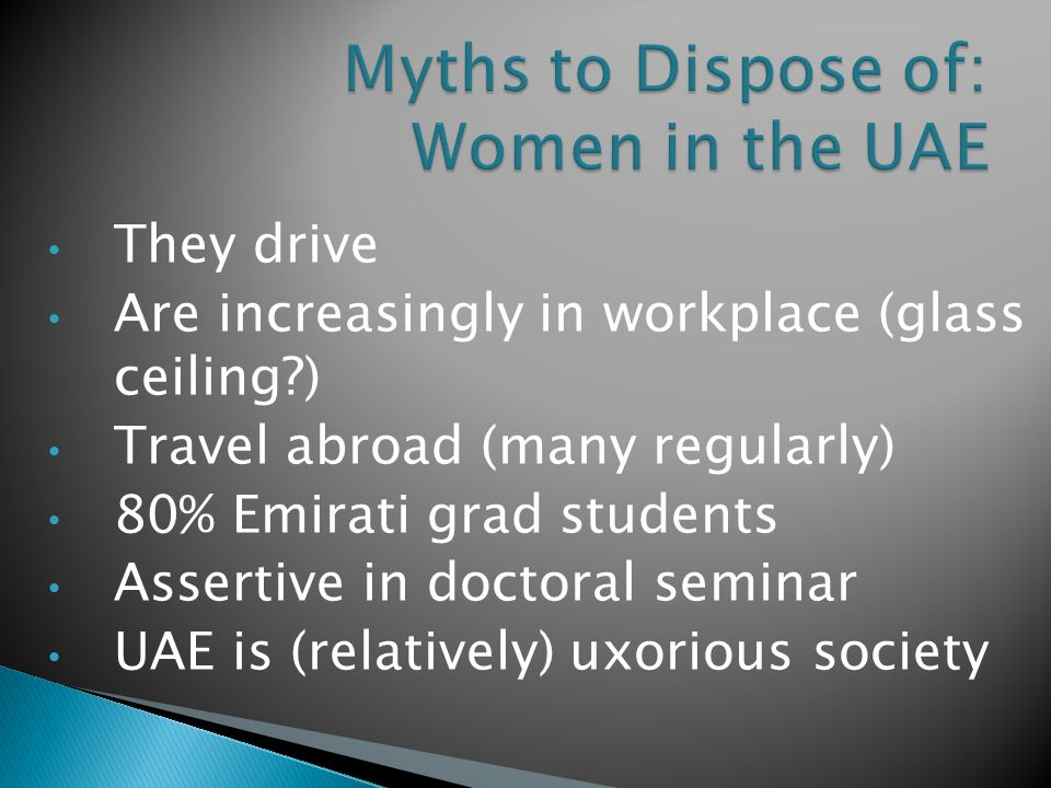 They drive Are increasingly in workplace (glass ceiling ) Travel abroad (many regularly) 80% Emirati grad students Assertive in doctoral seminar UAE is (relatively) uxorious society