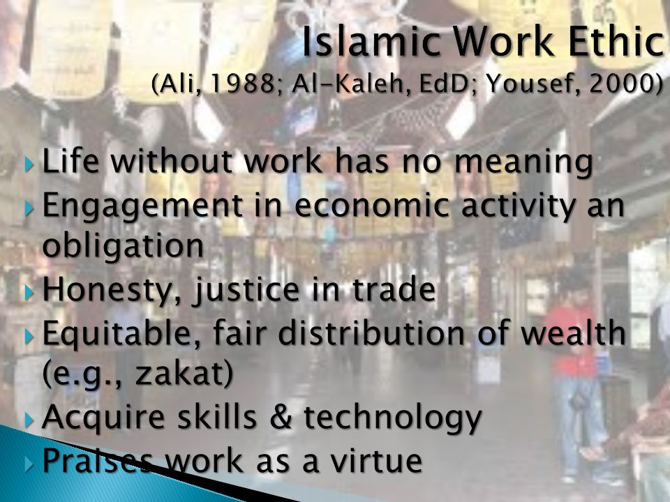  Life without work has no meaning  Engagement in economic activity an obligation  Honesty, justice in trade  Equitable, fair distribution of wealth (e.g., zakat)  Acquire skills & technology  Praises work as a virtue