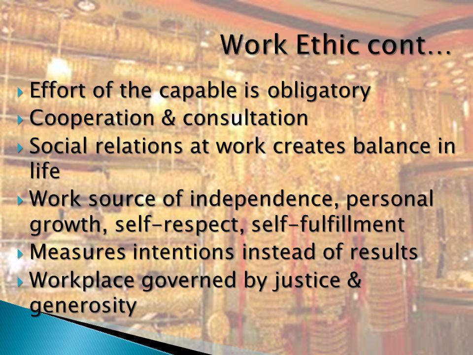  Effort of the capable is obligatory  Cooperation & consultation  Social relations at work creates balance in life  Work source of independence, personal growth, self-respect, self-fulfillment  Measures intentions instead of results  Workplace governed by justice & generosity