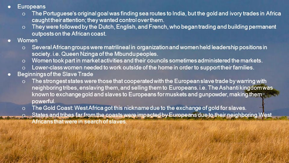 ●Europeans o The Portuguese's original goal was finding sea routes to India, but the gold and ivory trades in Africa caught their attention; they wanted control over them.