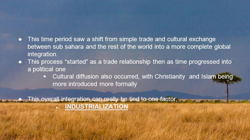 ●This time period saw a shift from simple trade and cultural exchange between sub sahara and the rest of the world into a more complete global integration.
