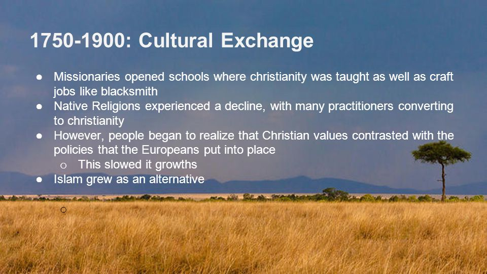 1750-1900: Cultural Exchange ●Missionaries opened schools where christianity was taught as well as craft jobs like blacksmith ●Native Religions experienced a decline, with many practitioners converting to christianity ●However, people began to realize that Christian values contrasted with the policies that the Europeans put into place o This slowed it growths ●Islam grew as an alternative o