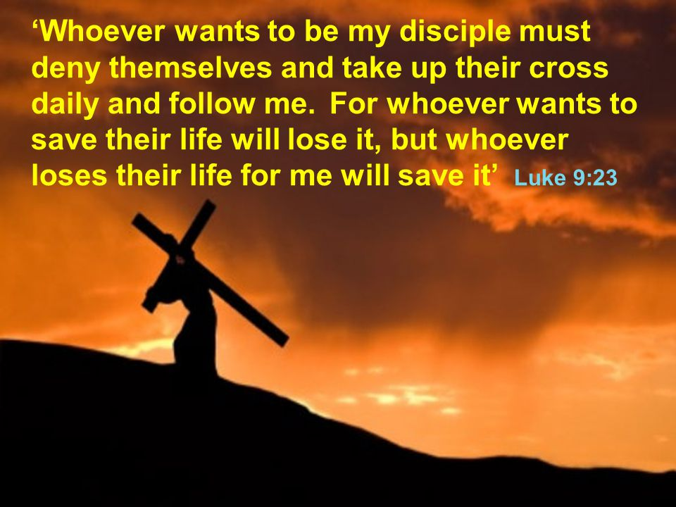 'Whoever wants to be my disciple must deny themselves and take up their cross daily and follow me.
