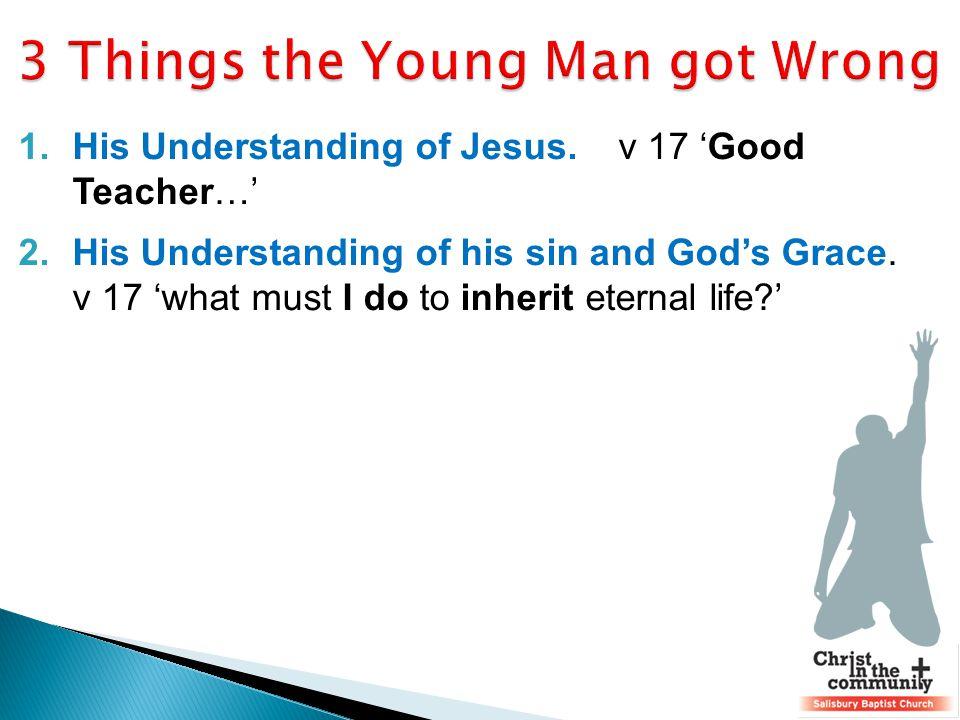 1.His Understanding of Jesus. v 17 'Good Teacher…' 2.His Understanding of his sin and God's Grace.