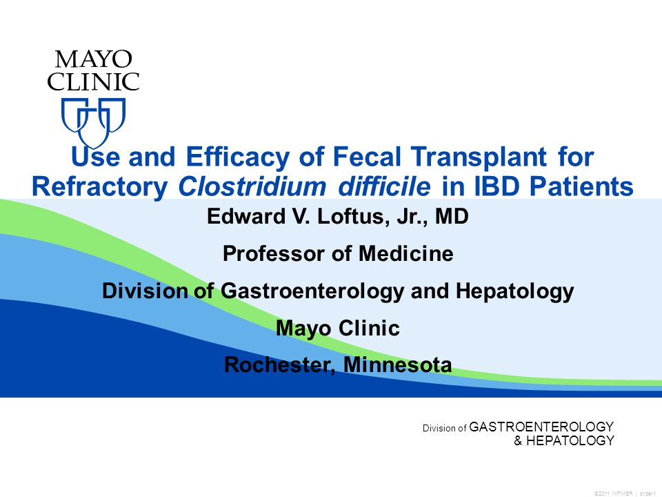 Division of GASTROENTEROLOGY & HEPATOLOGY Use and Efficacy of Fecal Transplant for Refractory Clostridium difficile in IBD Patients Edward V.