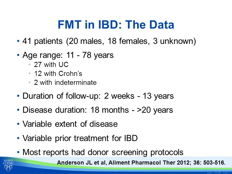 FMT in IBD: The Data 41 patients (20 males, 18 females, 3 unknown) Age range: 11 - 78 years 27 with UC 12 with Crohn's 2 with indeterminate Duration of follow-up: 2 weeks - 13 years Disease duration: 18 months - >20 years Variable extent of disease Variable prior treatment for IBD Most reports had donor screening protocols ©2011 MFMER | slide-11 Anderson JL et al, Aliment Pharmacol Ther 2012; 36: 503-516.
