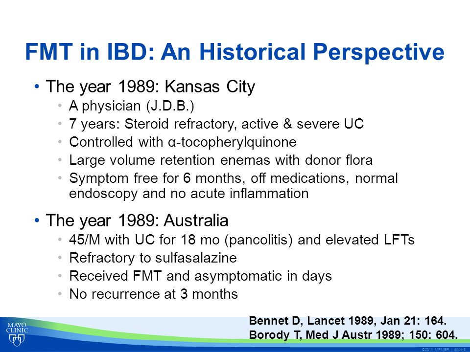 FMT in IBD: An Historical Perspective The year 1989: Kansas City A physician (J.D.B.) 7 years: Steroid refractory, active & severe UC Controlled with α-tocopherylquinone Large volume retention enemas with donor flora Symptom free for 6 months, off medications, normal endoscopy and no acute inflammation The year 1989: Australia 45/M with UC for 18 mo (pancolitis) and elevated LFTs Refractory to sulfasalazine Received FMT and asymptomatic in days No recurrence at 3 months ©2011 MFMER | slide-8 Bennet D, Lancet 1989, Jan 21: 164.