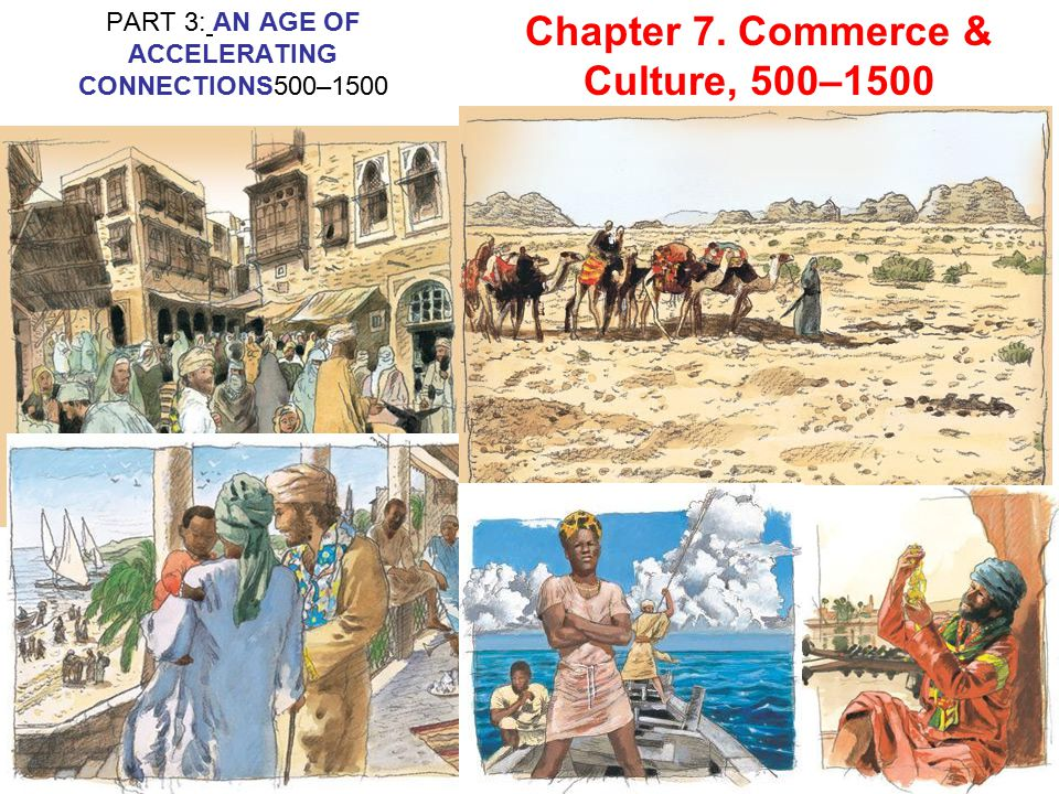 Chapter 7. Commerce & Culture, 500–1500 PART 3: AN AGE OF ACCELERATING CONNECTIONS500–1500