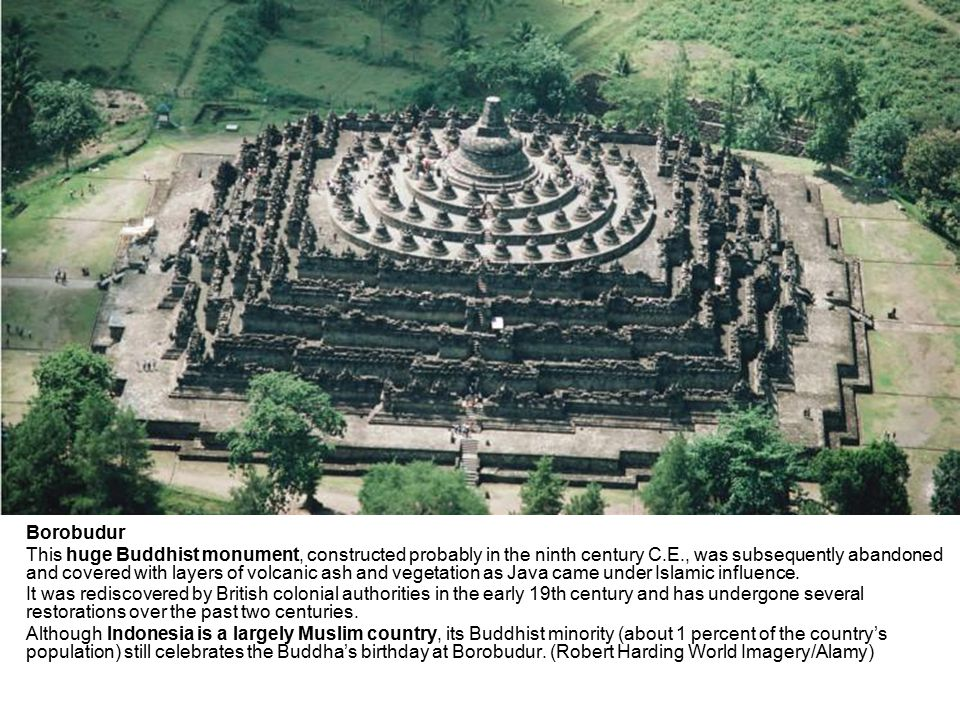 Borobudur This huge Buddhist monument, constructed probably in the ninth century C.E., was subsequently abandoned and covered with layers of volcanic ash and vegetation as Java came under Islamic influence.