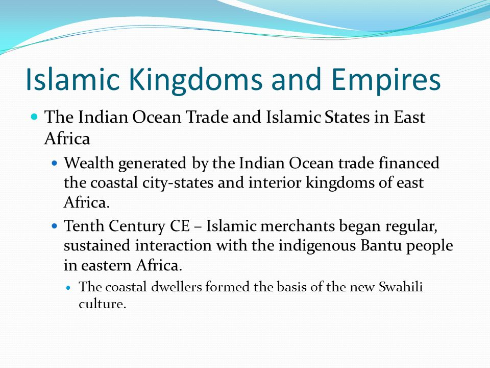 Islamic Kingdoms and Empires The Indian Ocean Trade and Islamic States in East Africa Wealth generated by the Indian Ocean trade financed the coastal city-states and interior kingdoms of east Africa.