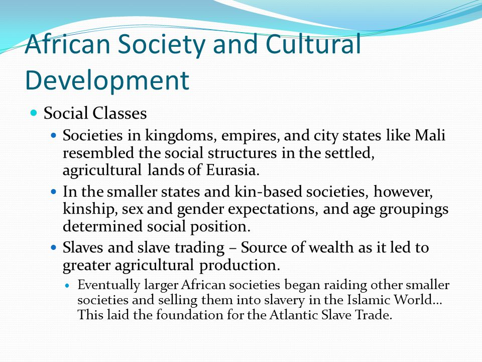 African Society and Cultural Development Social Classes Societies in kingdoms, empires, and city states like Mali resembled the social structures in the settled, agricultural lands of Eurasia.