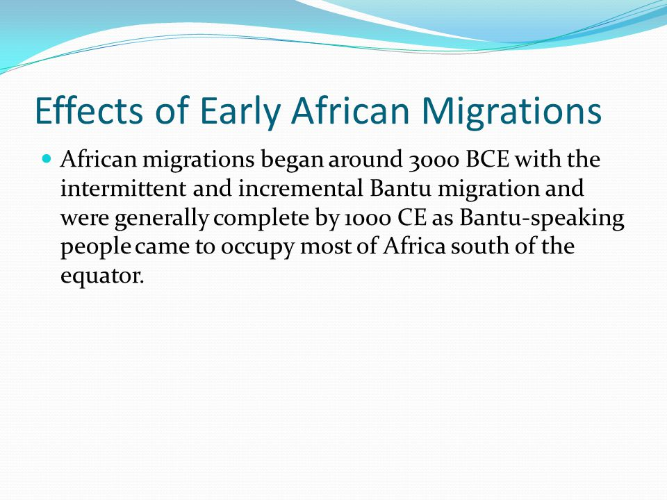 Effects of Early African Migrations African migrations began around 3000 BCE with the intermittent and incremental Bantu migration and were generally complete by 1000 CE as Bantu-speaking people came to occupy most of Africa south of the equator.
