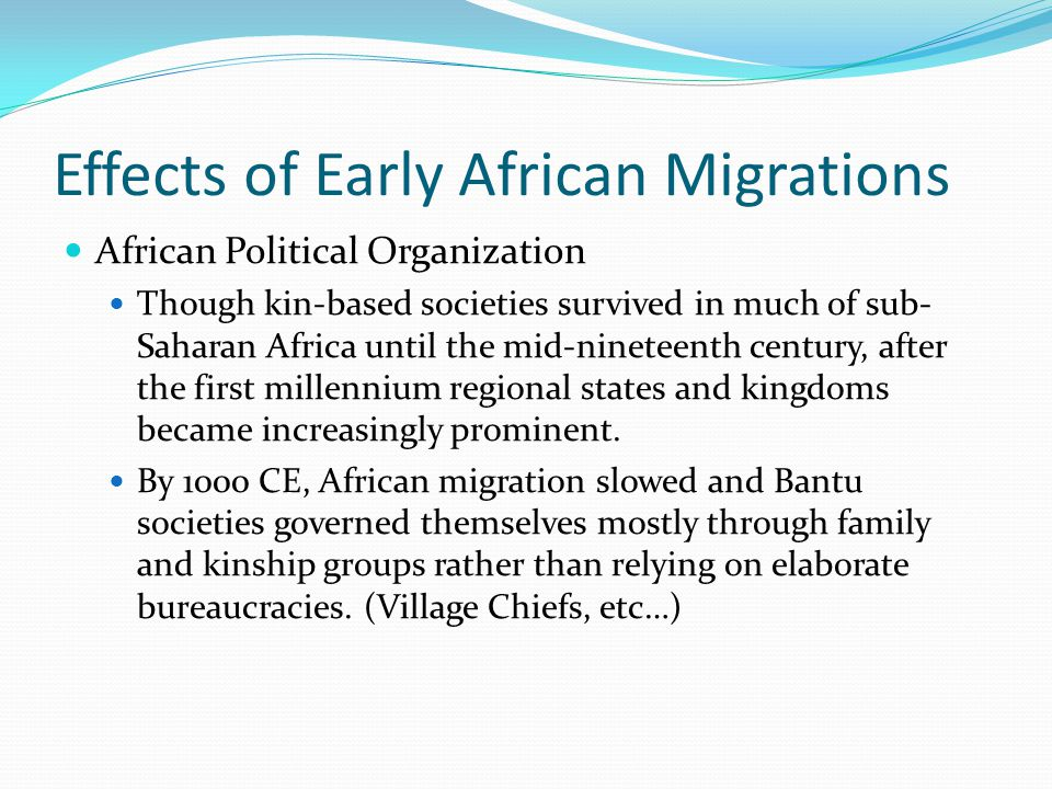 Effects of Early African Migrations African Political Organization after 1000 CE Population growth made it difficult to maintain kin-based societies Bantu communities began to formally organize militaries and governments City States formed in West Africa Ife and Benin in West Africa Kingdom of Kongo Most tightly centralized and prosperous Bantu Kingdom Trading hub King and officials administered judicial, political, and military affairs Ruled for nearly 400 years.