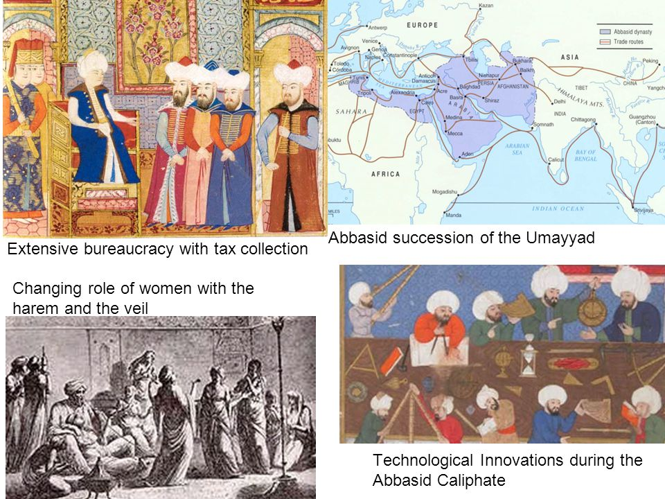 Abbasid succession of the Umayyad Technological Innovations during the Abbasid Caliphate Changing role of women with the harem and the veil Extensive bureaucracy with tax collection