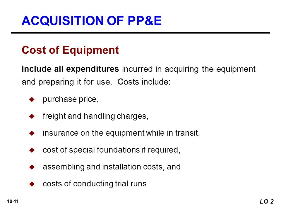 10-11 Cost of Equipment Include all expenditures incurred in acquiring the equipment and preparing it for use. Costs include:  purchase price,  frei