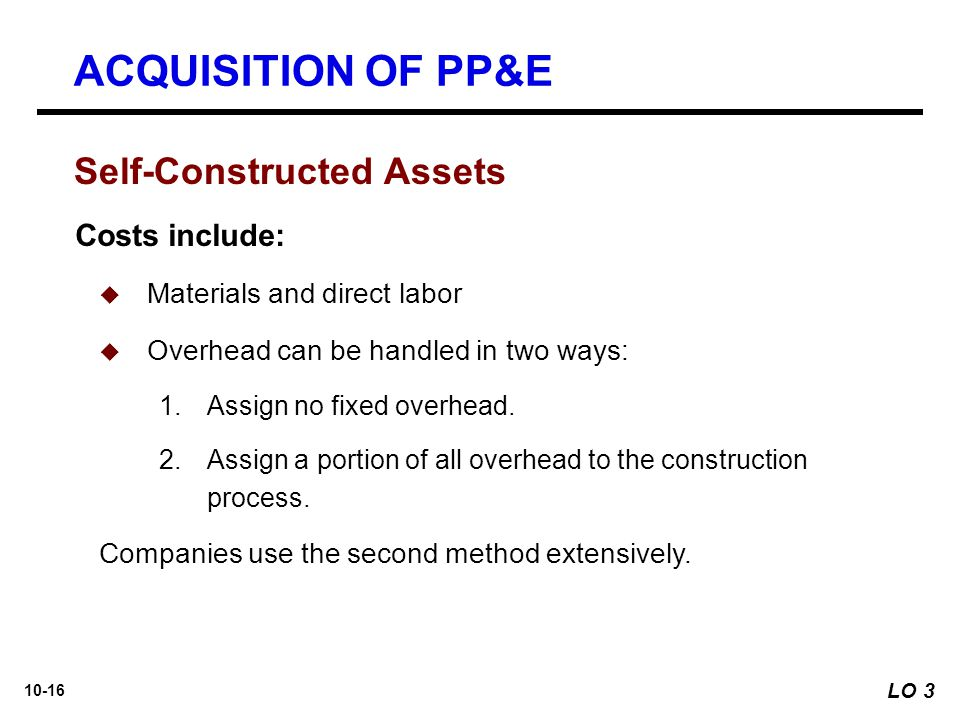 10-16 Self-Constructed Assets Costs include:  Materials and direct labor  Overhead can be handled in two ways: 1.Assign no fixed overhead. 2.Assign