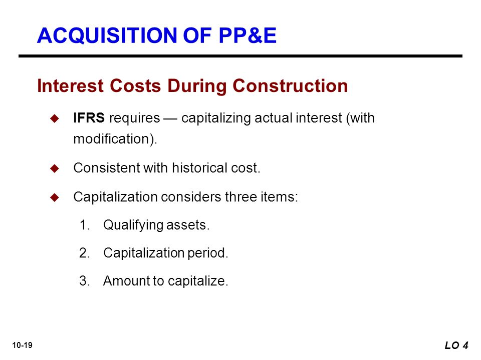 10-19  IFRS requires — capitalizing actual interest (with modification).  Consistent with historical cost.  Capitalization considers three items: 1
