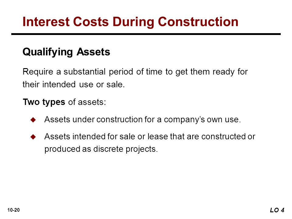 10-20 Require a substantial period of time to get them ready for their intended use or sale. Two types of assets:  Assets under construction for a co