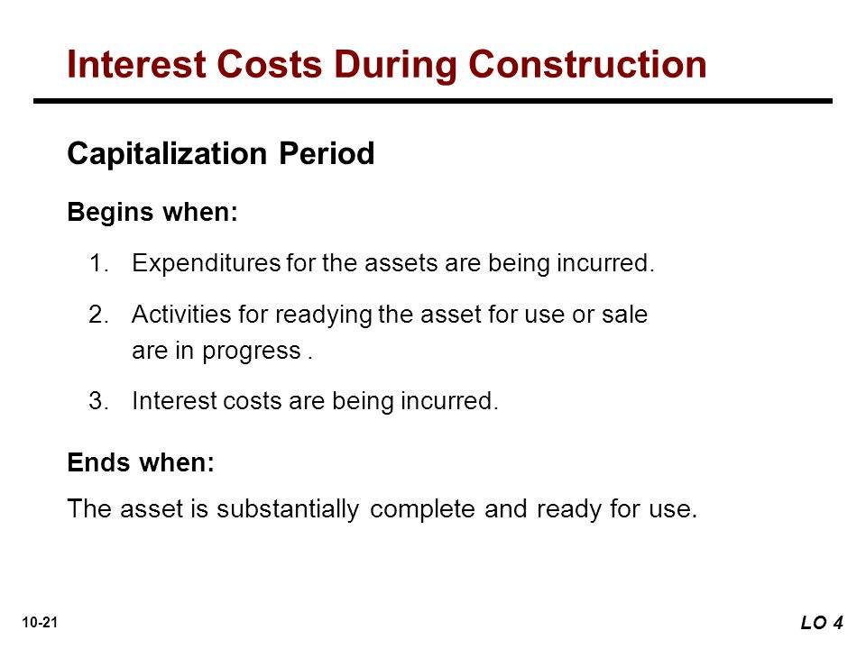 10-21 Capitalization Period Begins when: 1. 1.Expenditures for the assets are being incurred. 2. 2.Activities for readying the asset for use or sale a