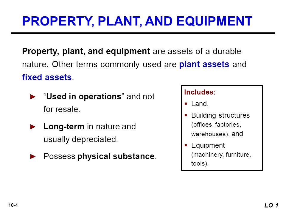 """10-4 ► """"Used in operations"""" and not for resale. ► Long-term in nature and usually depreciated. ► Possess physical substance. Property, plant, and equi"""