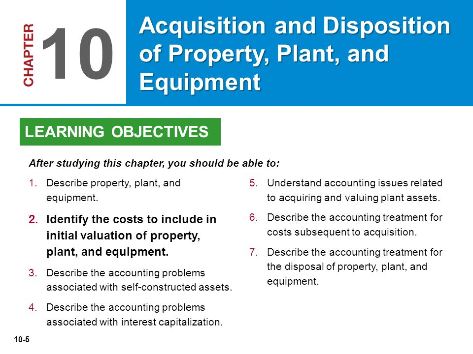 10-5 5.Understand accounting issues related to acquiring and valuing plant assets. 6.Describe the accounting treatment for costs subsequent to acquisi