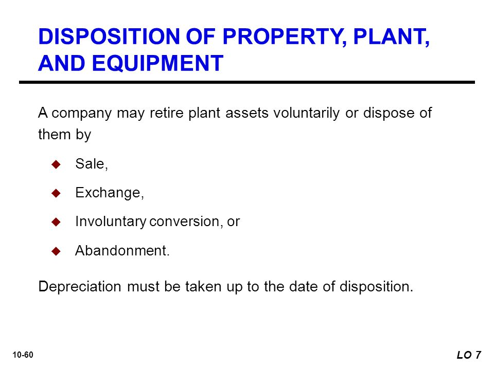 10-60 DISPOSITION OF PROPERTY, PLANT, AND EQUIPMENT A company may retire plant assets voluntarily or dispose of them by  Sale,  Exchange,  Involunt