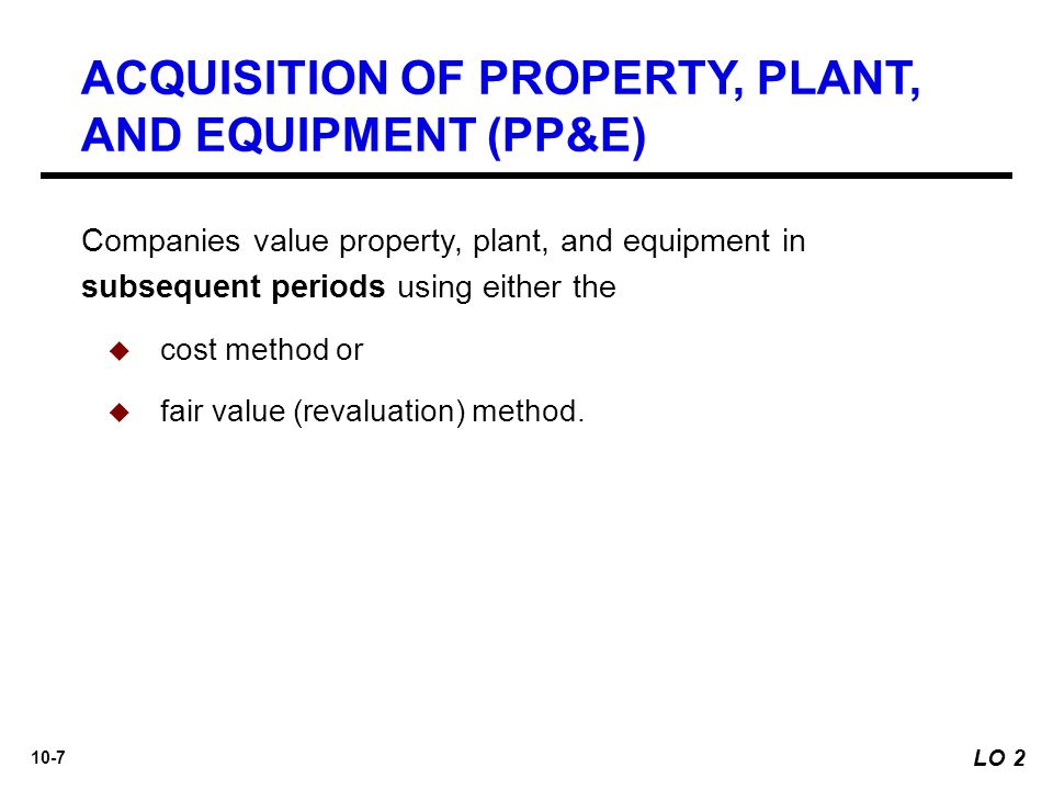 10-7 ACQUISITION OF PROPERTY, PLANT, AND EQUIPMENT (PP&E) Companies value property, plant, and equipment in subsequent periods using either the  cost