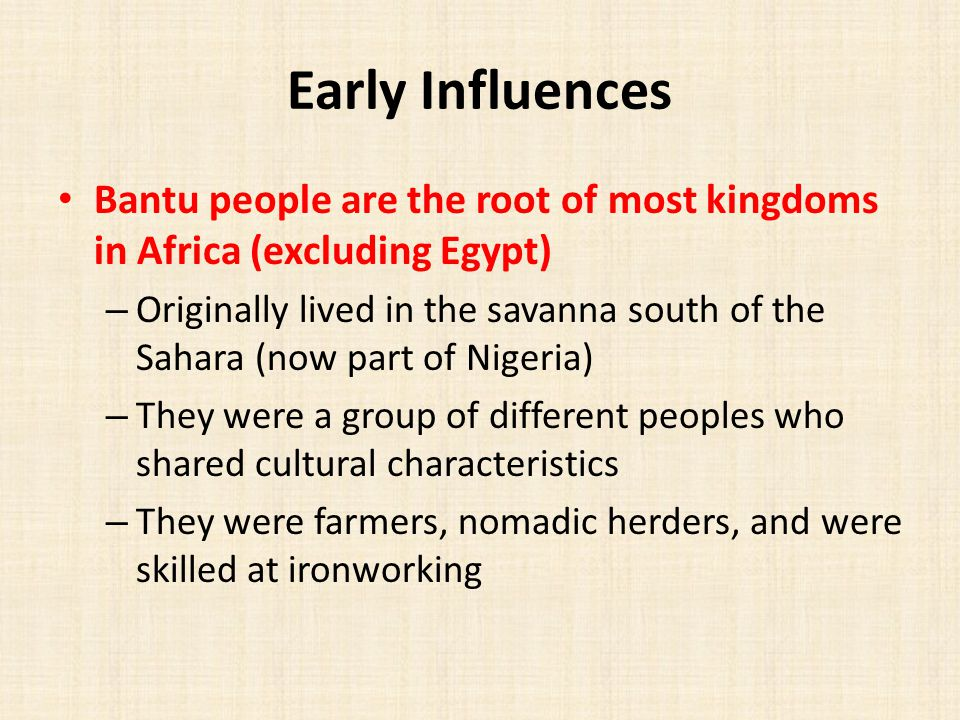 Early Influences Bantu people are the root of most kingdoms in Africa (excluding Egypt) – Originally lived in the savanna south of the Sahara (now part of Nigeria) – They were a group of different peoples who shared cultural characteristics – They were farmers, nomadic herders, and were skilled at ironworking