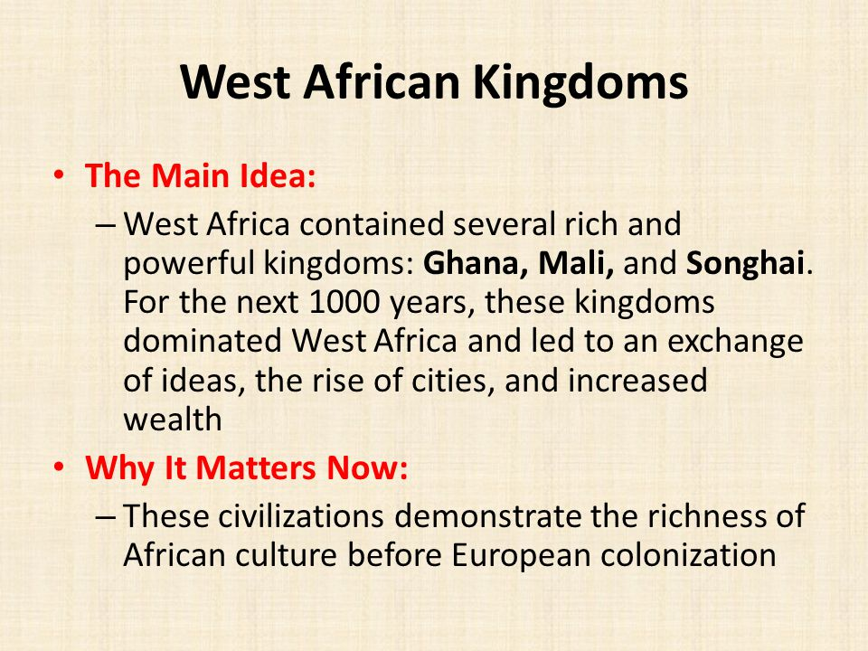 West African Kingdoms The Main Idea: – West Africa contained several rich and powerful kingdoms: Ghana, Mali, and Songhai.
