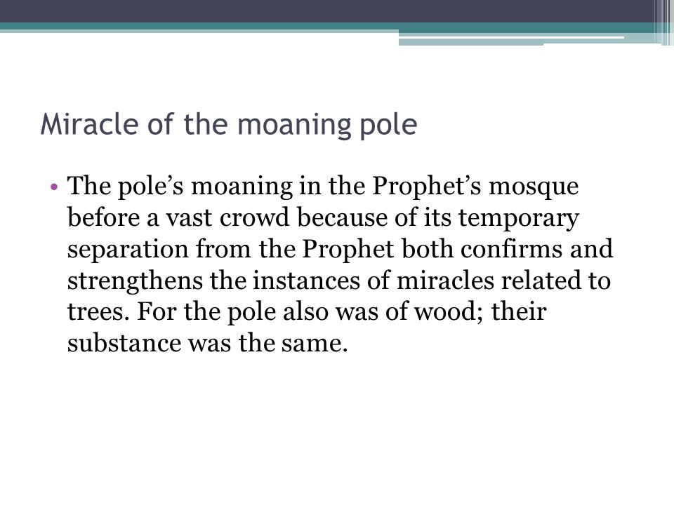 Miracle of the moaning pole The pole's moaning in the Prophet's mosque before a vast crowd because of its temporary separation from the Prophet both confirms and strengthens the instances of miracles related to trees.