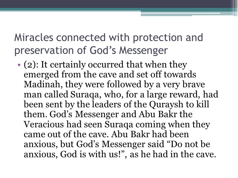 Miracles connected with protection and preservation of God's Messenger (2): It certainly occurred that when they emerged from the cave and set off towards Madinah, they were followed by a very brave man called Suraqa, who, for a large reward, had been sent by the leaders of the Quraysh to kill them.