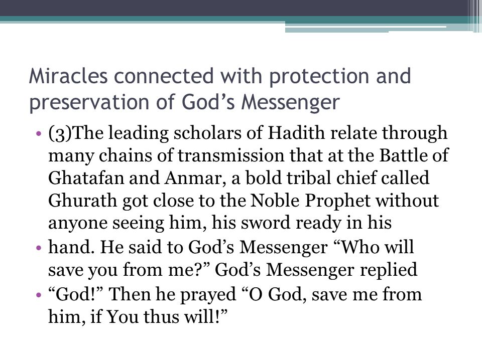 Miracles connected with protection and preservation of God's Messenger (3)The leading scholars of Hadith relate through many chains of transmission that at the Battle of Ghatafan and Anmar, a bold tribal chief called Ghurath got close to the Noble Prophet without anyone seeing him, his sword ready in his hand.